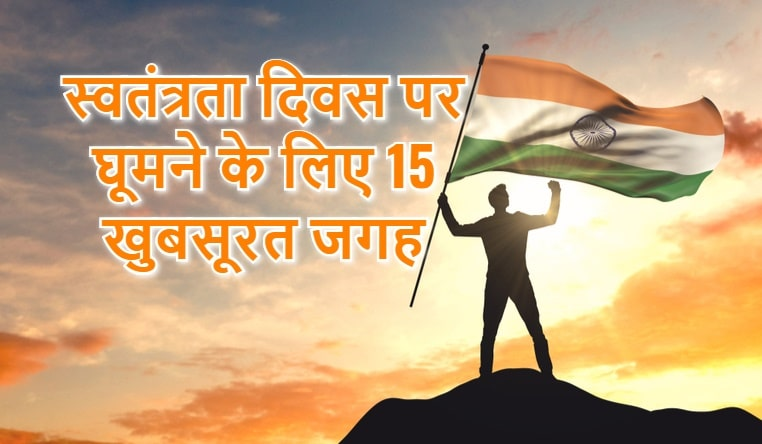 स्वतंत्रता दिवस पर घूमने के लिए 15 खुबसूरत जगह , Best Places To Visit On This Independence Day In Hindi